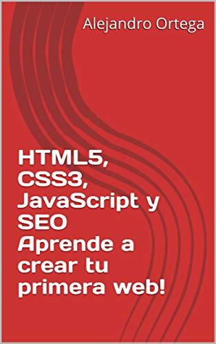 HTML5, CSS3, JavaScript y SEO Aprende a crear tu primera web! (Spanish Edition)