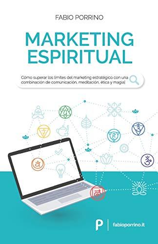 Marketing Espiritual: Cómo superar los límites del marketing estratégico con una combinación de comunicación, meditación, ética y magia.
