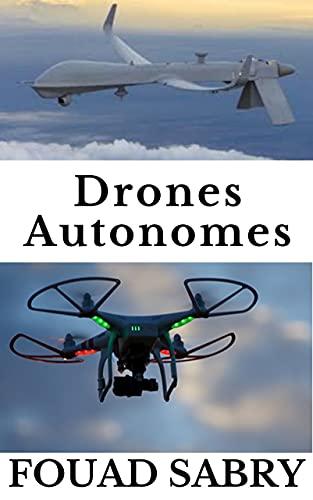 Drones Autonomes: De La Guerre De Combat Aux Prévisions Météorologiques (Technologies Émergentes dans les Choses Autonomes [French] t. 2) (French Edition)