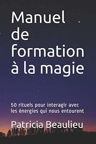 Manuel de formation à la magie: 50 rituels pour interagir avec les énergies qui nous entourent