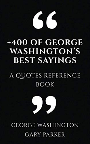 +400 of George Washington's Best Sayings: A Quotes Reference Book (Leaders wisdom sayings collection, Band 6)
