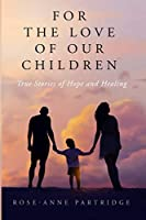 For the Love of Our Children: True Stories of Hope and Healing