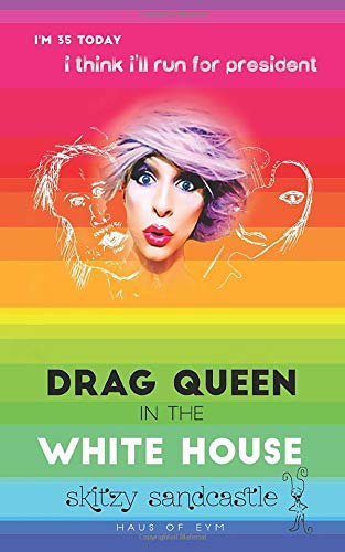 drag queen in the white house: i'm 35 today, i think i'll run for president.