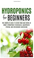 Hydroponics for Beginners: The complete guide to grow food and herbs at home! ( Hydroponic Techniques, Aquaponics System, and Greenhouse Gardening )