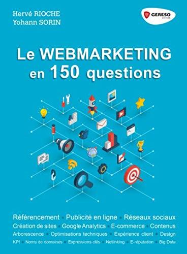 Le webmarketing en 150 questions: Référencement - Publicité en ligne - Réseaux sociaux - Créations de sites - Google Analytics - E-commerce - Contenus