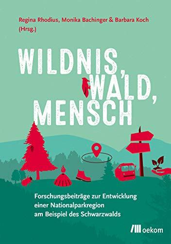 Wildnis, Wald, Mensch: Forschungsbeiträge zur Entwicklung einer Nationalparkregion am Beispiel des Schwarzwalds