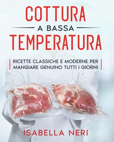 Cottura a bassa temperatura: Ricette classiche e moderne per mangiare genuino tutti i giorni