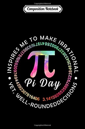 Composition Notebook: Pi Day Inspires Me to Make Irrational Decisions 314 Math Trending Gift Mother Father Day Journal/Notebook Blank Lined Ruled 6x9 100 Pages