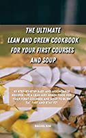 The Ultimate Lean and Green Cookbook for Your first Courses and Soup: 50 step-by-step easy and affordable recipes for Lean and Green food for your first courses and soup to burn fat fast and stay fit