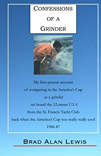 Confessions of a Grinder: My first-person account of competing in the America's Cup as a grinder on board the 12-meter USA from the St. Francis Yacht ... really cool, 1986-87, Fremantle, Australia