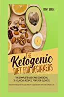 The Ketogenic Diet for Beginners: The Complete Guide and Cookbook. 71 Delicious Recipes, 7 Tips for Success. Discover the Secret to Lose Weight in Just 30 Days with a Keto Meal Plan