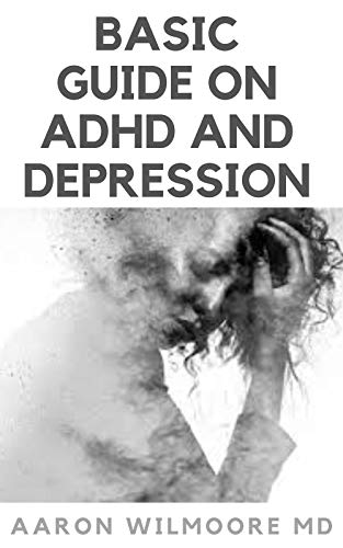 BASIC GUIDE ON ADHD AND DEPRESSION: Everything You Need to know About Adhd and Depression