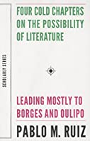 Four Cold Chapters on the Possibility of Literature: (Leading Mostly to Borges and Oulipo) (Scholarly Series)