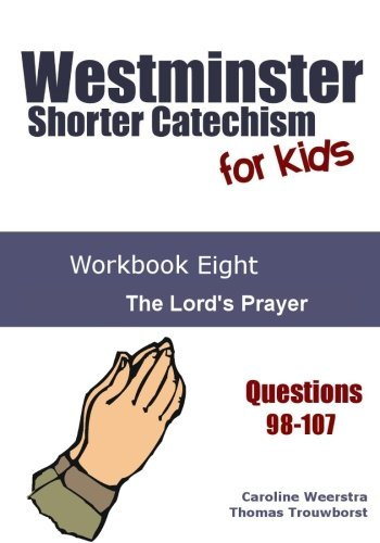 Westminster Shorter Catechism for Kids: Workbook Eight: The Lord's Prayer (Volume 8)