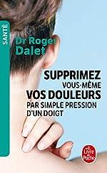 Supprimez vous-même vos douleurs par simple pression d'un doigt de Roger Dalet