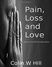 PAIN, LOSS AND LOVE: A story of my life through poetry (THE LIFETIME COLLECTION)