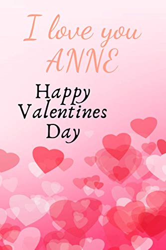 I love you Anne Happy Valentines Day: The perfect Valentines Day gift for your wife/girlfriend, 120 Pages Lined Journal Paper, Custom Name 6x9 Notebook