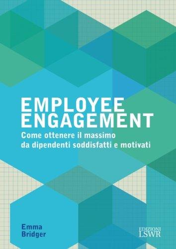 Employee engagement. Come ottenere il massimo da dipendenti soddisfatti e motivati