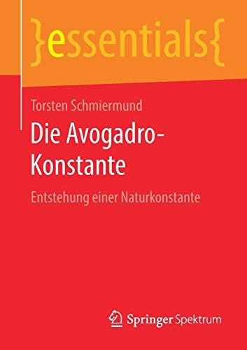 Die Avogadro-Konstante: Entstehung einer Naturkonstante (essentials)