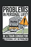 Problems In Personal Life? Be A Train Conductor No Personal Life No Problems: Notebook or Journal 6 x 9' 110 Pages Wide Lined Interior Flexible ... Keeping Scheduling Studies Research Workbook