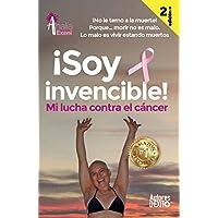 ¡Soy invencible!: MI LUCHA CONTRA EL CÁNCER ¡No le temo a la muerte! Porque… morir no es malo. Lo malo es vivir estando muertos.