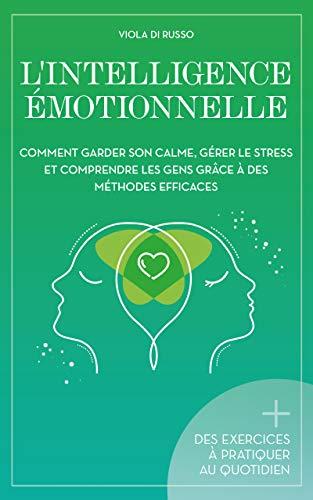 L'Intelligence Émotionnelle: Comment garder son calme, gérer le stress et comprendre les gens grâce à des méthodes efficaces (En harmonie avec vous!)