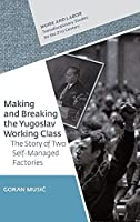 Making and Breaking the Yugoslav Working Class: The Story of Two Self-managed Factories (Work and Labor - Transdisciplinary Studies for the 21st Century)