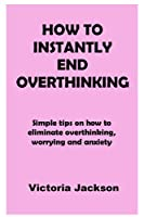 HOW TO INSTANTLY END OVERTHINKING: Simple tips on how to eliminate overthinking, worrying and anxiety