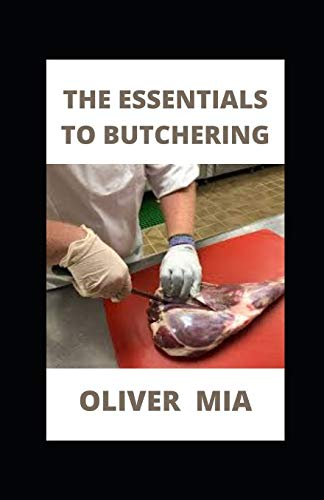 The Essentials To Butchering: Guide to Humane Slaughtering and Butchering
