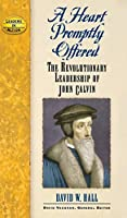 A Heart Promptly Offered: The Revolutionary Leadership of John Calvin (Leaders in Action)