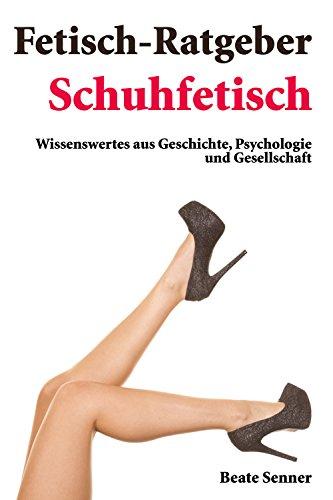 Fetisch Ratgeber - Schuhfetisch: Wissenswertes aus Geschichte, Psychologie und Gesellschaft (Fetischratgeber 2)