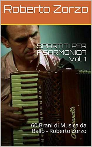 SPARTITI PER FISARMONICA Vol. 1: 60 Brani di Musica da ballo - Roberto Zorzo (Ballabili per Fisarmonica)