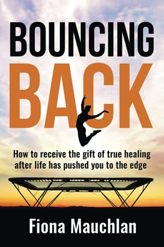 Bouncing Back: How to receive the gift of true healing after life has pushed you to the edge