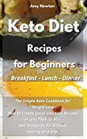 Keto Diet Recipes for Beginners Breakfast Lunch Dinner: The Simple Keto Cookbook for Weight Loss. How to Create Quick and Easy Recipes in Less Than 30 Min, and Always be Fit Without Feeling on a Diet