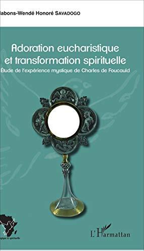 Adoration eucharistique et transformation spirituelle: Etude de l'expérience mystique de Charles de Foucauld