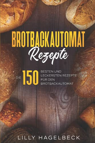 Brotbackautomat Rezepte: Die 150 besten und leckersten Rezepte für den Brotbackautomat.