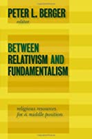 Between Relativism and Fundamentalism: Religious Resources for a Middle Position