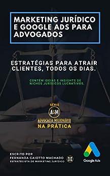 Marketing Jurídico e Google Ads para Advogados: Estratégias para atrair clientes todos os dias. (Advocacia Milionária Livro 1) por [Fernanda Gaiotto Machado, Suelter Alves]