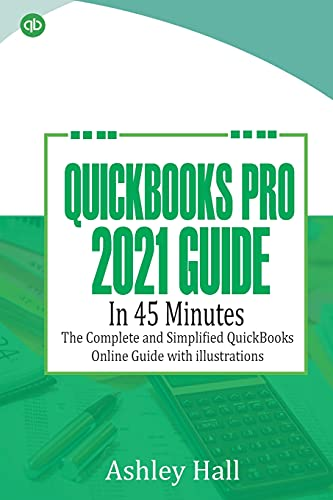 QuickBooks Pro 2021 Guide in 45 Minutes: The Complete and Simplified QuickBooks online Guide With illustrations
