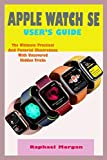 APPLE WATCH SE USER'S GUIDE: A Comprehensive User Manual For Beginner And Senior With Actual...