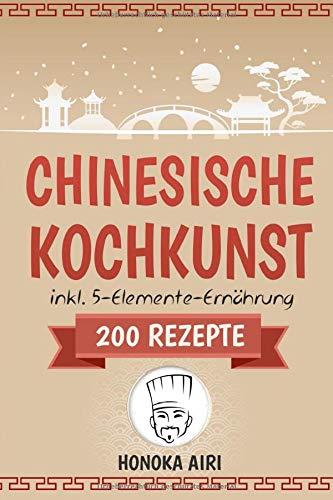 Chinesische Kochkunst: Chinesisch kochen für Anfänger. 200 Rezepte für eine bewusste Ernährung in der asiatischen Küche mit und ohne WOK - inklusive Ratgeber zur 5-Elemente-Ernährung