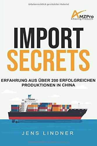 Import Secrets - Erfahrung aus über 200 erfolgreichen Produktionen in China: Das Handbuch für alle Amazon FBA und Online Händler