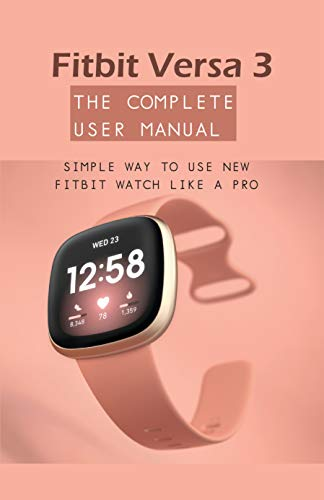 Fitbit Versa 3 - The Complete User Manual: Simple Way To Use New Fitbit Watch Like A Pro: Watch Book For Men (English Edition)
