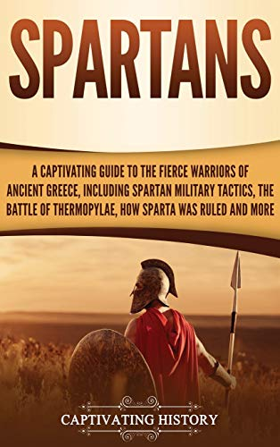 Spartans: A Captivating Guide to the Fierce Warriors of Ancient Greece, Including Spartan Military Tactics, the Battle of Thermopylae, How Sparta Was Ruled, and More