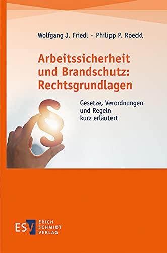 Arbeitssicherheit und Brandschutz: Rechtsgrundlagen: Gesetze, Verordnungen und Regeln kurz erläutert
