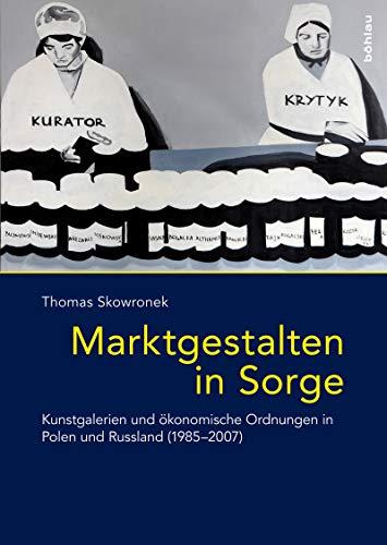 Marktgestalten in Sorge: Kunstgalerien und ökonomische Ordnungen in Polen und Russland (1985–2007) (Das östliche Europa: Kunst- und Kulturgeschichte 7) (German Edition)