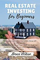 Real Estate Investing for Beginners: The Complete Guide about How to Make Money with Rental Properties. Discover the Best Ways to Create Wealth and Build True Passive Income with Secrets and Strategies also No Money Down. - April 2021 Edition -