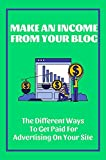 Make An Income From Your Blog: The Different Ways To Get Paid For Advertising On Your Site: Get The Results You Want (English Edition)