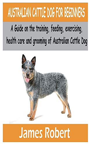 AUSTRALIAN CATTLE DOG FOR BEGINNERS: A Guide on the training, feeding, exercising, health care and grooming of Australian Cattle Dog