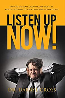 [Darryl Cross]のListen Up Now!: How to increase growth and profit by really listening to your customers and clients (English Edition)